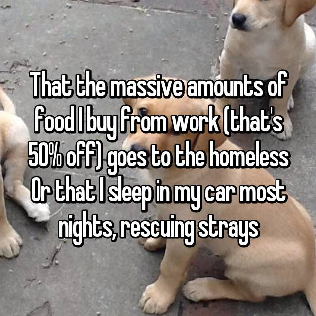 That the massive amounts of food I buy from work (that's 50% off) goes to the homeless Or that I sleep in my car most nights, rescuing strays