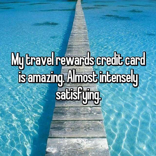 My travel rewards credit card is amazing. Almost intensely satisfying.