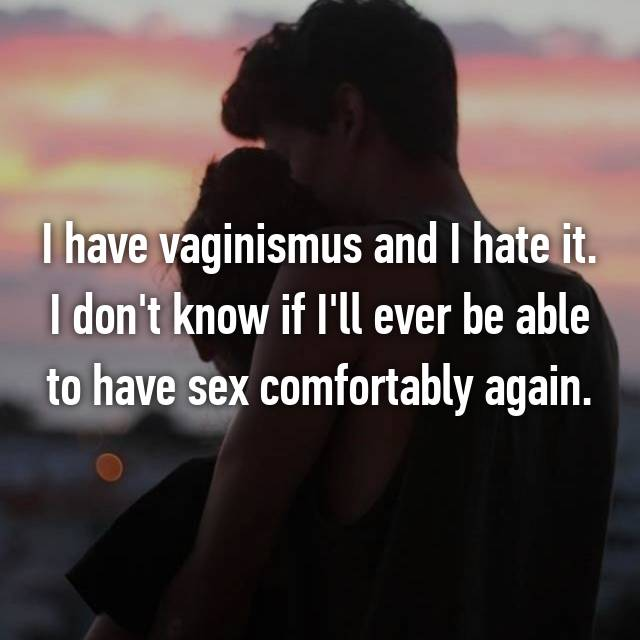 I have vaginismus and I hate it. I don't know if I'll ever be able to have sex comfortably again.
