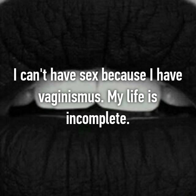 I can't have sex because I have vaginismus. My life is incomplete.