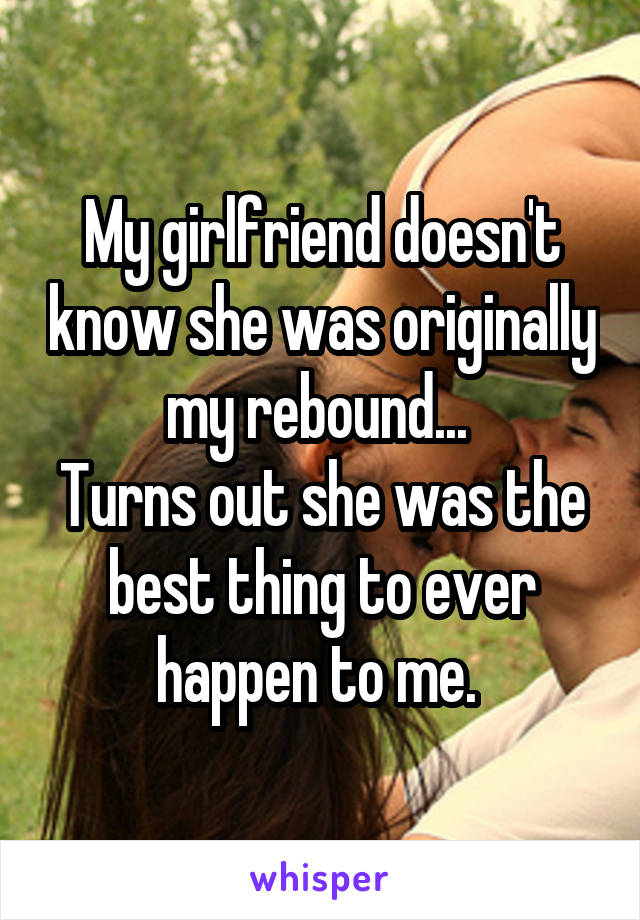 My girlfriend doesn't know she was originally my rebound...  Turns out she was the best thing to ever happen to me.