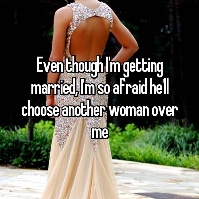 Even though I'm getting married, I'm so afraid he'll choose another woman over me