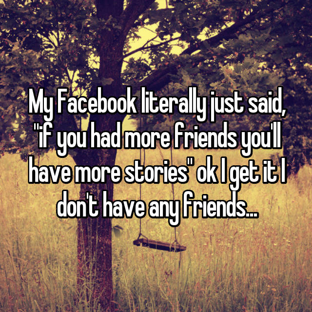 "My Facebook literally just said, ""if you had more friends you'll have more stories"" ok I get it I don't have any friends... 😒"