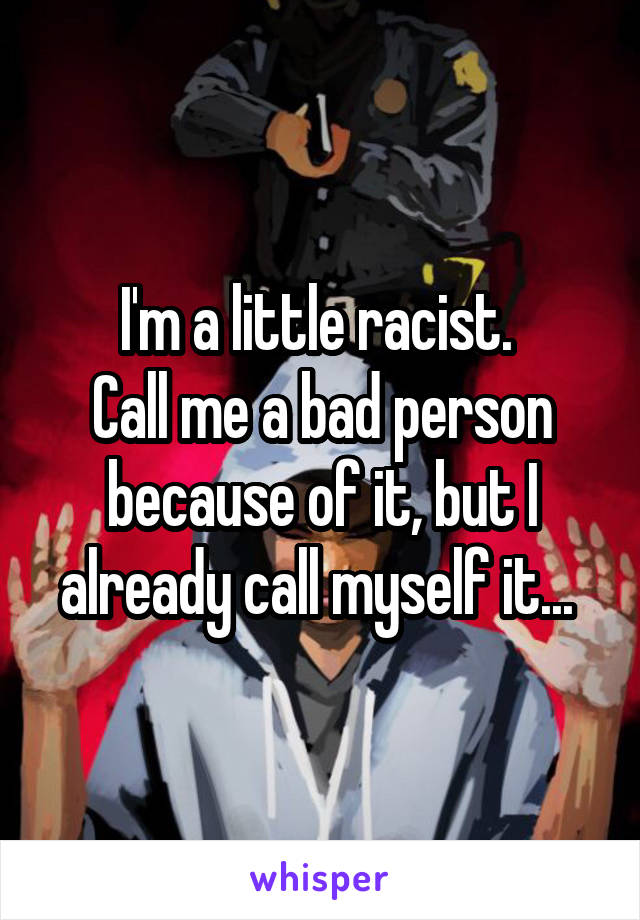 I'm a little racist.  Call me a bad person because of it, but I already call myself it...