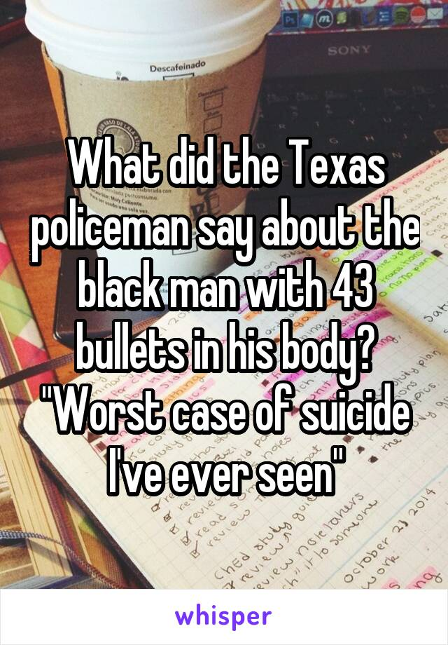 """What did the Texas policeman say about the black man with 43 bullets in his body? """"Worst case of suicide I've ever seen"""""""