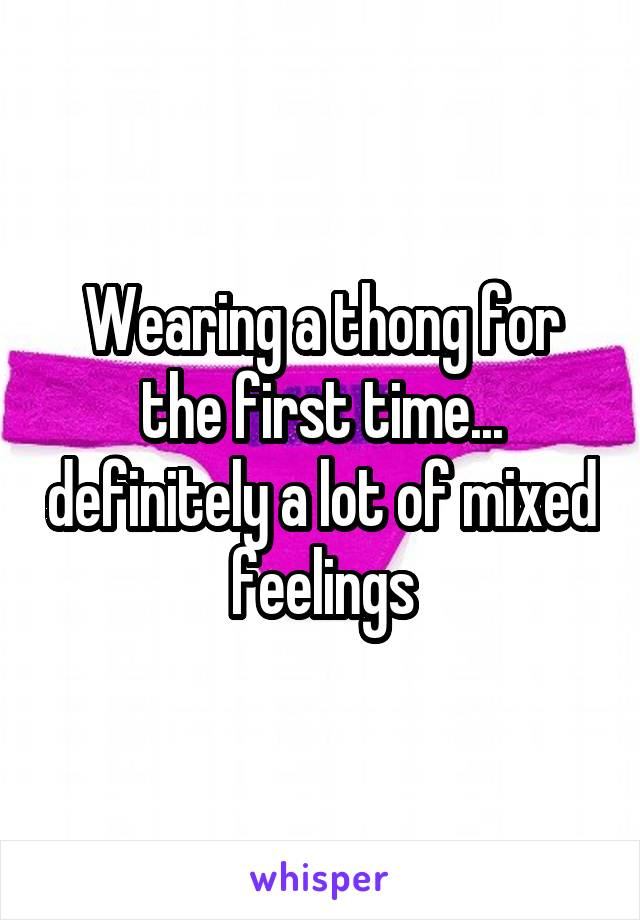 Wearing a thong for the first time... definitely a lot of mixed feelings