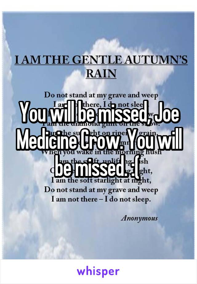 You will be missed, Joe Medicine Crow. You will be missed. :(