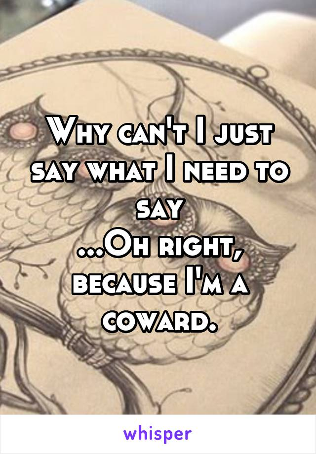 Why can't I just say what I need to say ...Oh right, because I'm a coward.