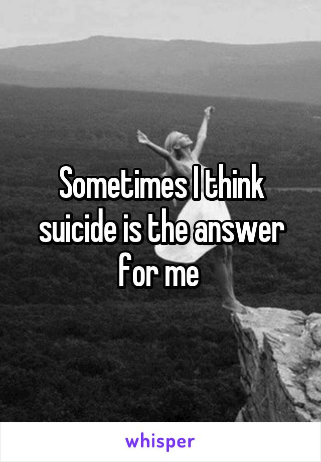 Sometimes I think suicide is the answer for me
