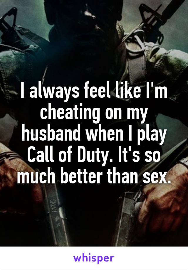 I always feel like I'm cheating on my husband when I play Call of Duty. It's so much better than sex.