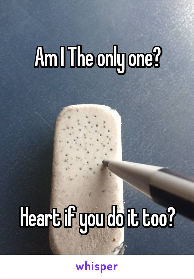 Am I The only one?      Heart if you do it too?