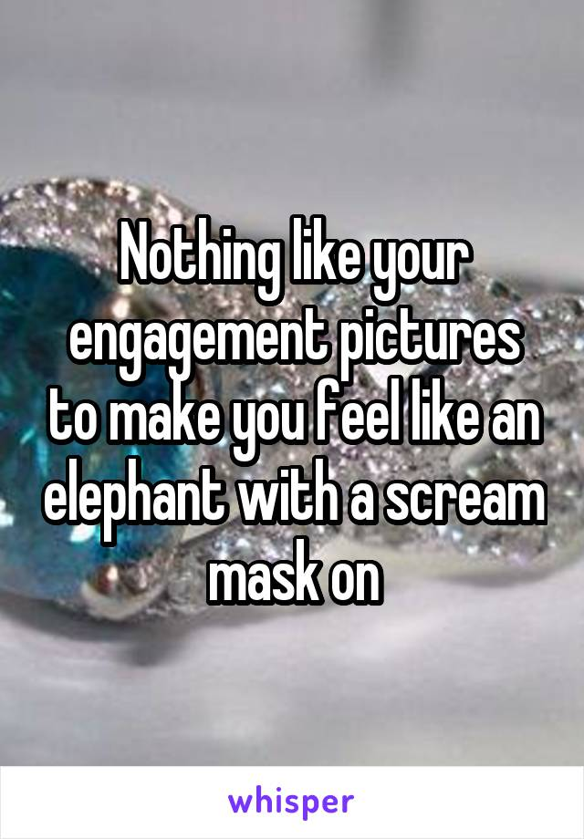 Nothing like your engagement pictures to make you feel like an elephant with a scream mask on
