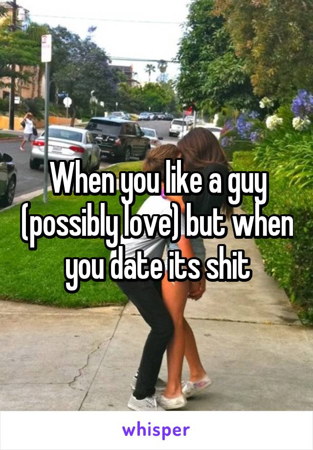 When you like a guy (possibly love) but when you date its shit