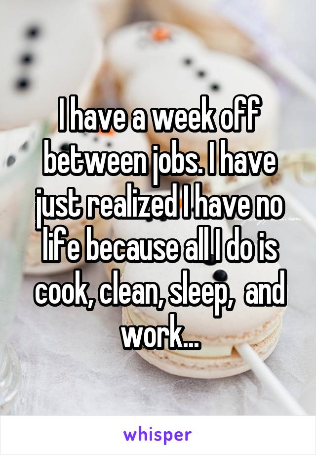 I have a week off between jobs. I have just realized I have no life because all I do is cook, clean, sleep,  and work...