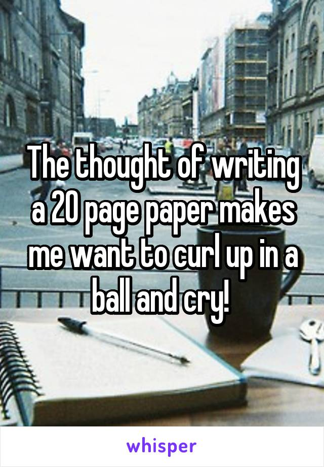 The thought of writing a 20 page paper makes me want to curl up in a ball and cry!