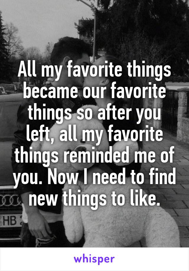 All my favorite things became our favorite things so after you left, all my favorite things reminded me of you. Now I need to find new things to like.