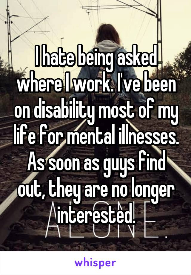 I hate being asked where I work. I've been on disability most of my life for mental illnesses. As soon as guys find out, they are no longer interested.
