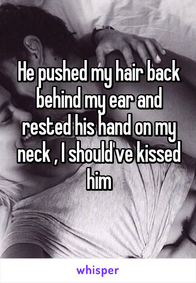 He pushed my hair back behind my ear and rested his hand on my neck , I should've kissed him