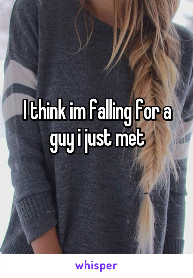 I think im falling for a guy i just met