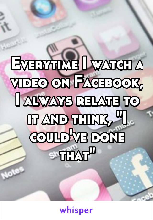 "Everytime I watch a video on Facebook, I always relate to it and think, ""I could've done that"""