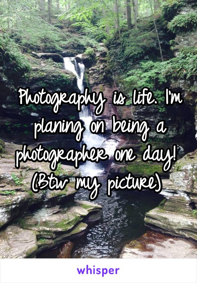 Photography is life. I'm planing on being a photographer one day!  (Btw my picture)