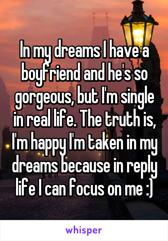 In my dreams I have a boyfriend and he's so gorgeous, but I'm single in real life. The truth is, I'm happy I'm taken in my dreams because in reply life I can focus on me :)
