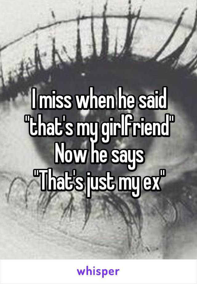 """I miss when he said """"that's my girlfriend"""" Now he says """"That's just my ex"""""""