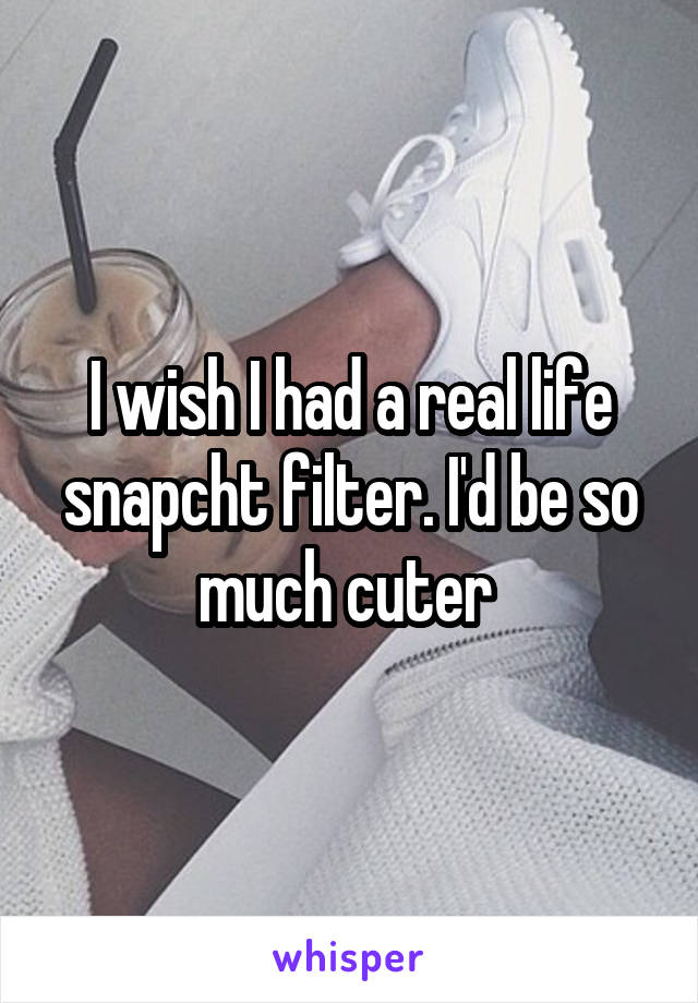I wish I had a real life snapcht filter. I'd be so much cuter