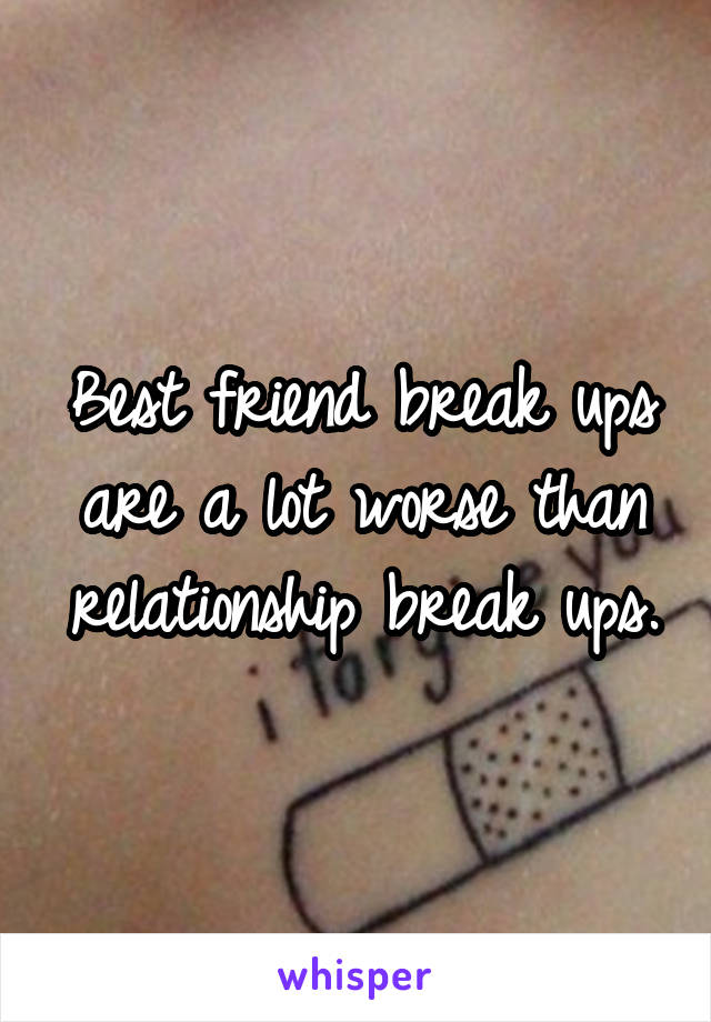 Best friend break ups are a lot worse than relationship break ups.