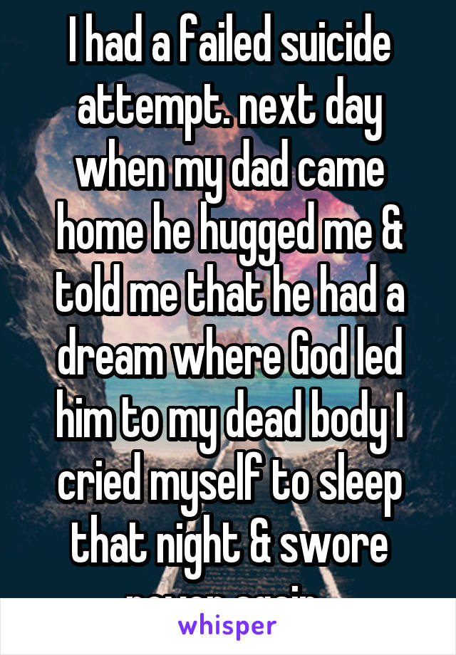 I had a failed suicide attempt. next day when my dad came home he hugged me & told me that he had a dream where God led him to my dead body I cried myself to sleep that night & swore never again..