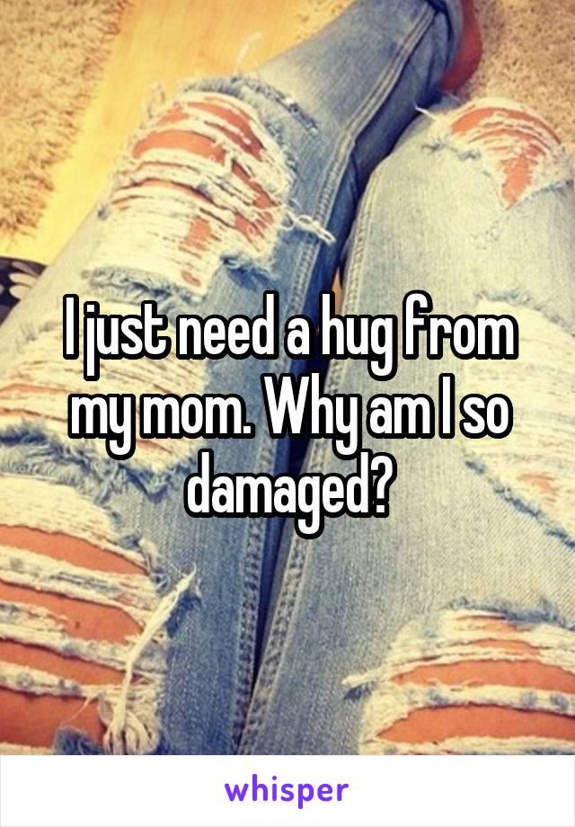 I just need a hug from my mom. Why am I so damaged?