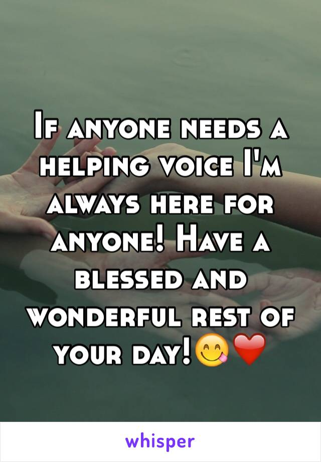 If anyone needs a helping voice I'm always here for anyone! Have a blessed and wonderful rest of your day!😋❤️