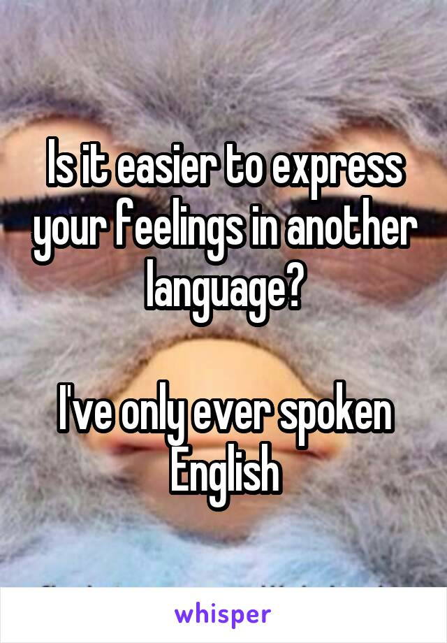 Is it easier to express your feelings in another language?  I've only ever spoken English