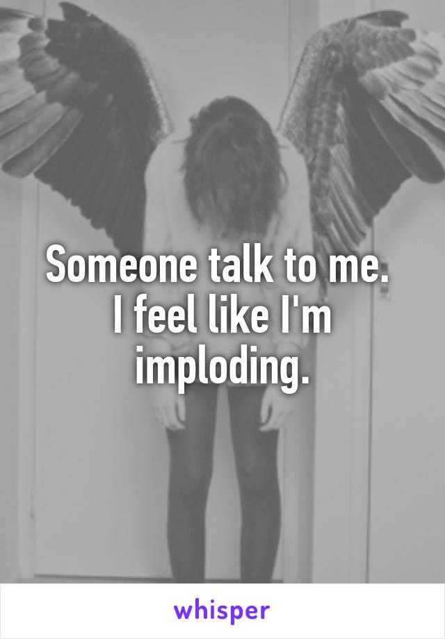 Someone talk to me.  I feel like I'm imploding.