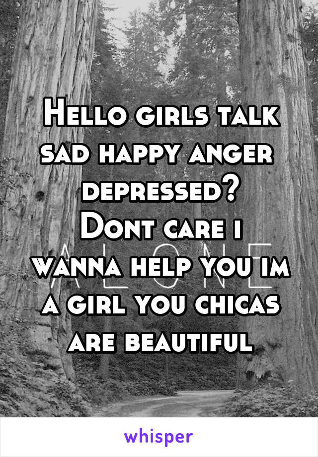 Hello girls talk sad happy anger  depressed? Dont care i wanna help you im a girl you chicas are beautiful