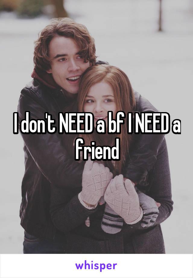 I don't NEED a bf I NEED a friend