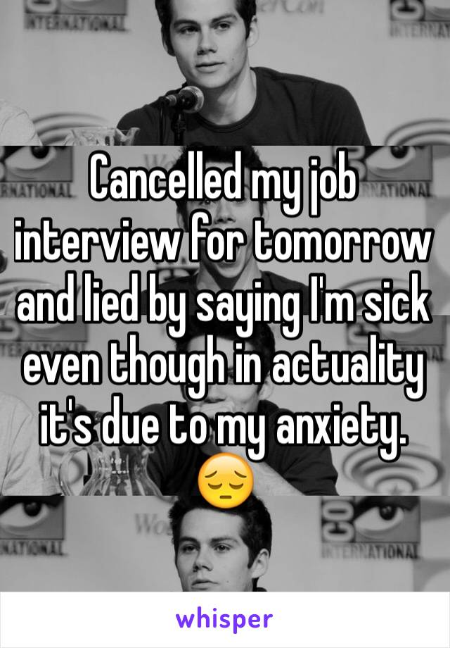 Cancelled my job interview for tomorrow and lied by saying I'm sick even though in actuality it's due to my anxiety. 😔
