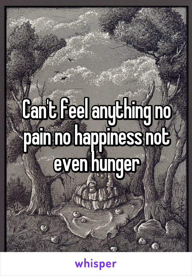 Can't feel anything no pain no happiness not even hunger