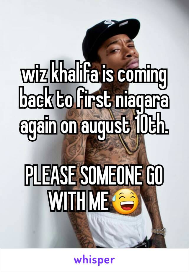 wiz khalifa is coming back to first niagara again on august 10th.  PLEASE SOMEONE GO WITH ME😅