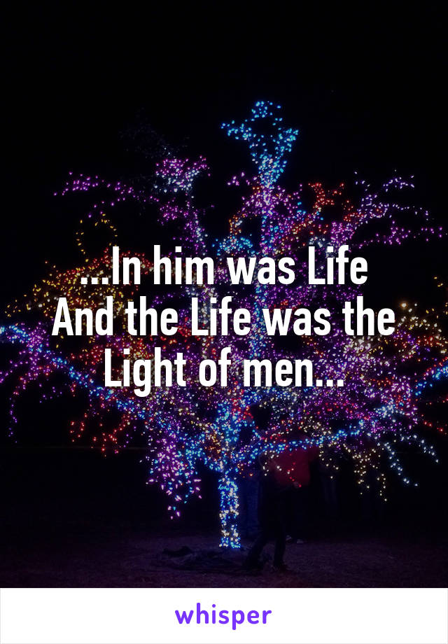 ...In him was Life And the Life was the Light of men...