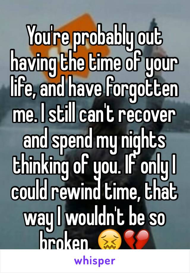 You're probably out having the time of your life, and have forgotten me. I still can't recover and spend my nights thinking of you. If only I could rewind time, that way I wouldn't be so broken. 😖💔
