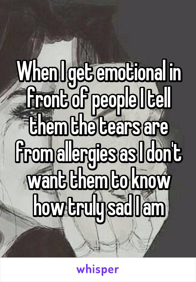 When I get emotional in front of people I tell them the tears are from allergies as I don't want them to know how truly sad I am
