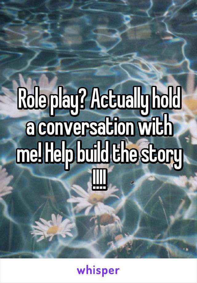 Role play? Actually hold a conversation with me! Help build the story !!!!