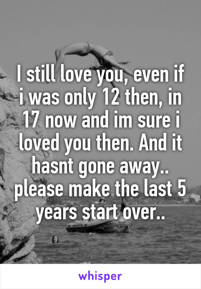 I still love you, even if i was only 12 then, in 17 now and im sure i loved you then. And it hasnt gone away.. please make the last 5 years start over..