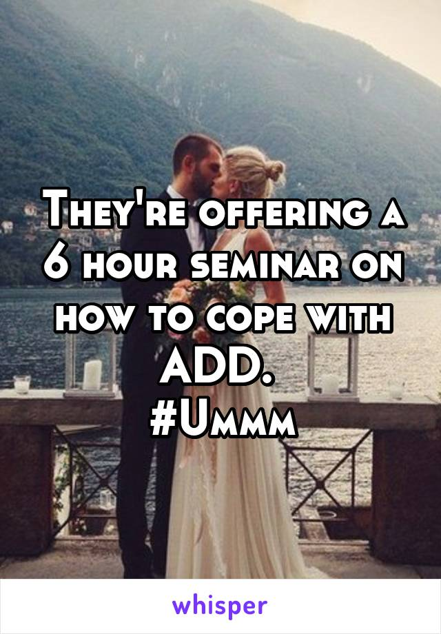 They're offering a 6 hour seminar on how to cope with ADD.  #Ummm