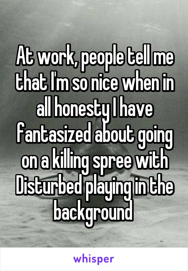 At work, people tell me that I'm so nice when in all honesty I have fantasized about going on a killing spree with Disturbed playing in the background