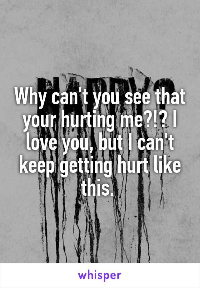 Why can't you see that your hurting me?!? I love you, but I can't keep getting hurt like this.