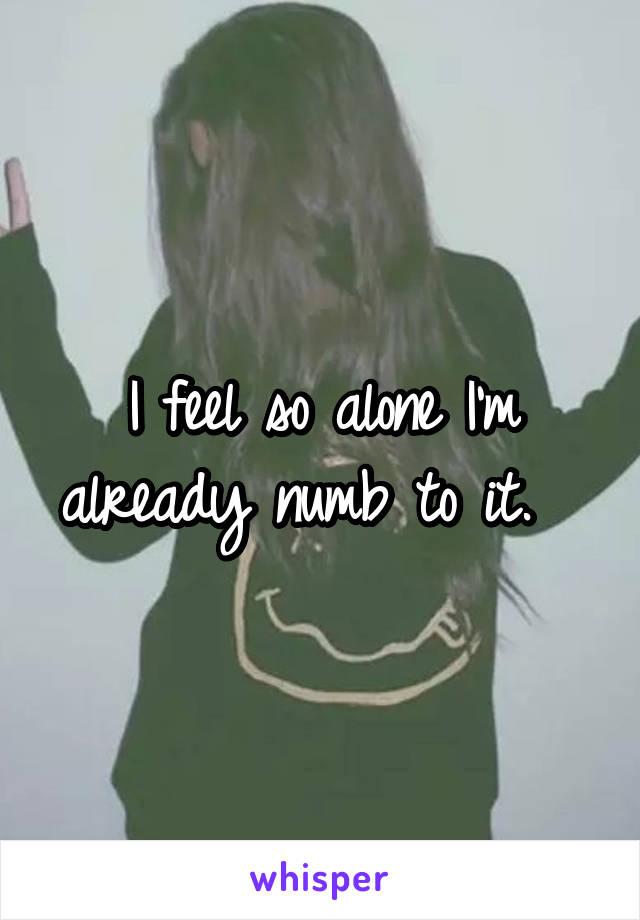 I feel so alone I'm already numb to it.