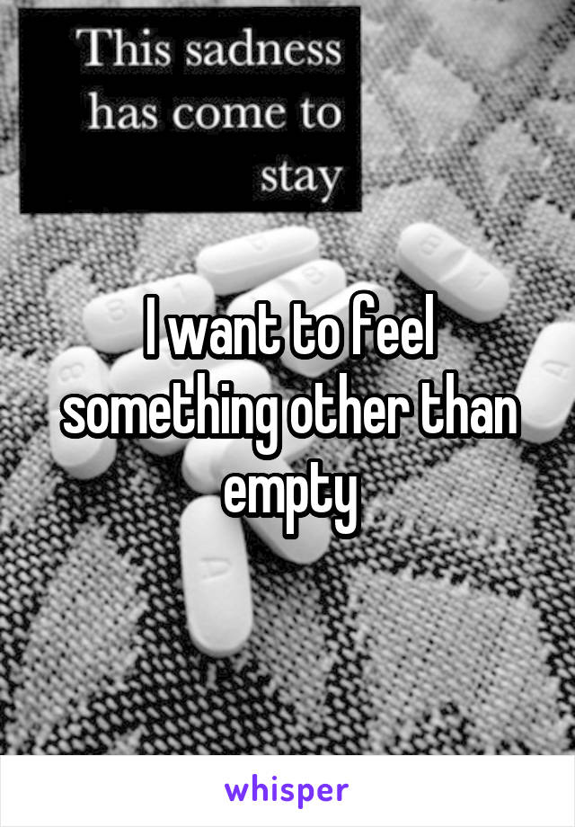 I want to feel something other than empty