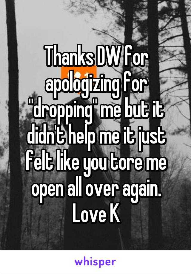 "Thanks DW for apologizing for ""dropping"" me but it didn't help me it just felt like you tore me open all over again. Love K"